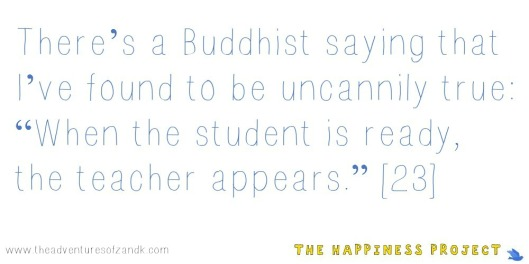 The Happiness Project- Chapter 1 Quote When the student is ready the teacher appears