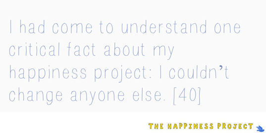 The Happiness Project Quote- you cannot change anyone else.