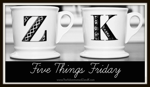 Five Things Friday | www.theadventuresofzandk.com